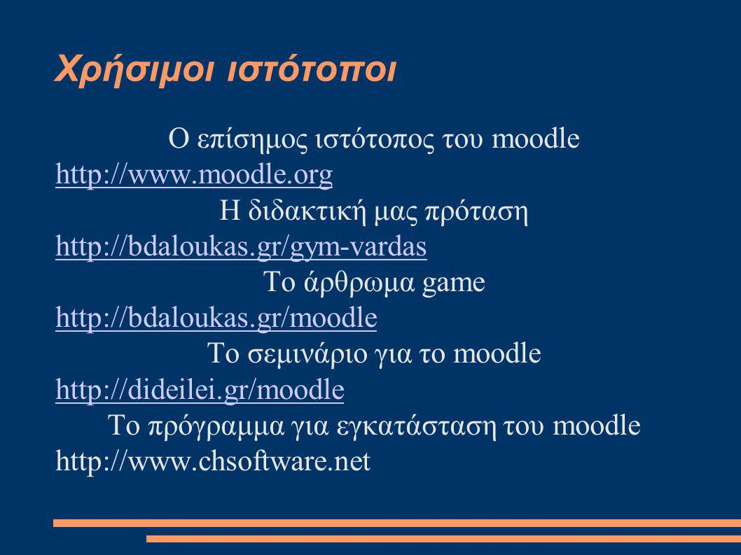 Χρήσιμοι ιστότοποι Ο επίσημος ιστότοπος του moodle http://www.moodle.org Η διδακτική μας πρόταση http://bdaloukas.gr/gym-vardas Το άρθρωμα game http://bdaloukas.gr/moodle Το σεμινάριο για το moodle http://dideilei.gr/moodle Το πρόγραμμα για εγκατάσταση του moodle http://www.chsoftware.net