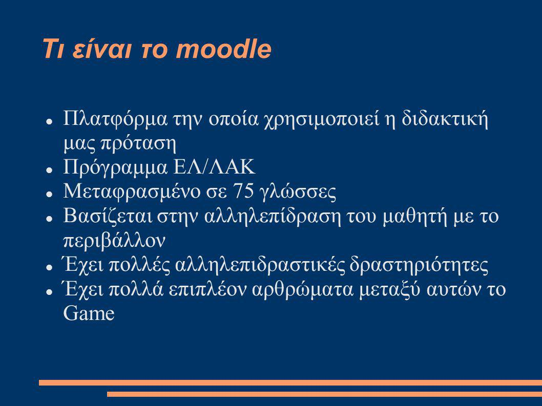 Τι είναι το moodle Πλατφόρμα την οποία χρησιμοποιεί η διδακτική μας πρόταση Πρόγραμμα ΕΛ/ΛΑΚ Μεταφρασμένο σε 75 γλώσσες Βασίζεται στην αλληλεπίδραση του μαθητή με το περιβάλλον Έχει πολλές αλληλεπιδραστικές δραστηριότητες Έχει πολλά επιπλέον αρθρώματα μεταξύ αυτών το Game