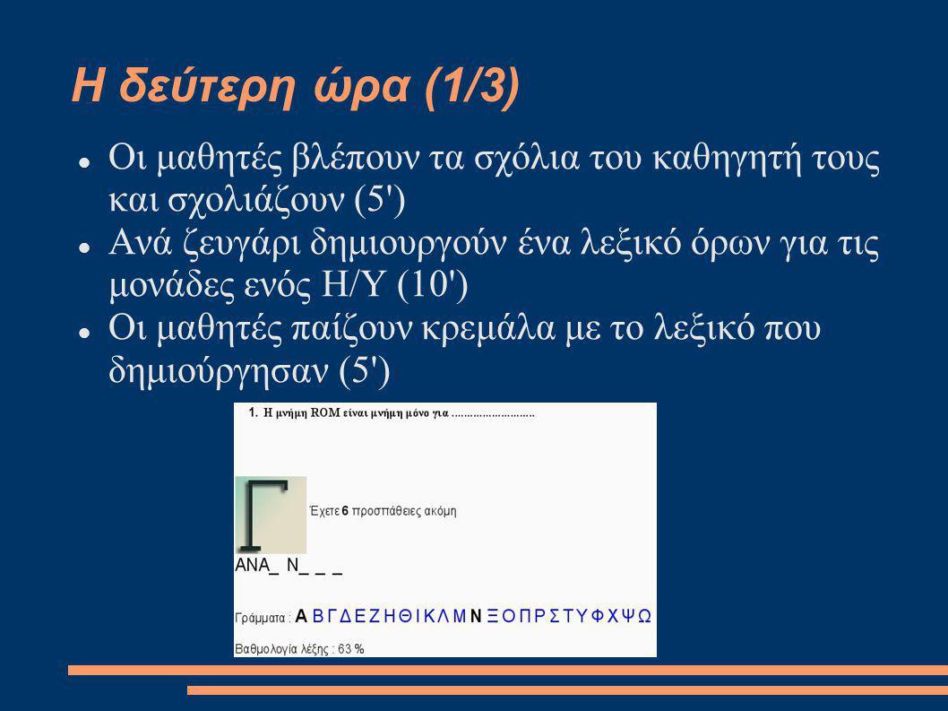 Η δεύτερη ώρα (1/3) Οι μαθητές βλέπουν τα σχόλια του καθηγητή τους και σχολιάζουν (5 ) Ανά ζευγάρι δημιουργούν ένα λεξικό όρων για τις μονάδες ενός Η/Υ (10 ) Οι μαθητές παίζουν κρεμάλα με το λεξικό που δημιούργησαν (5 )