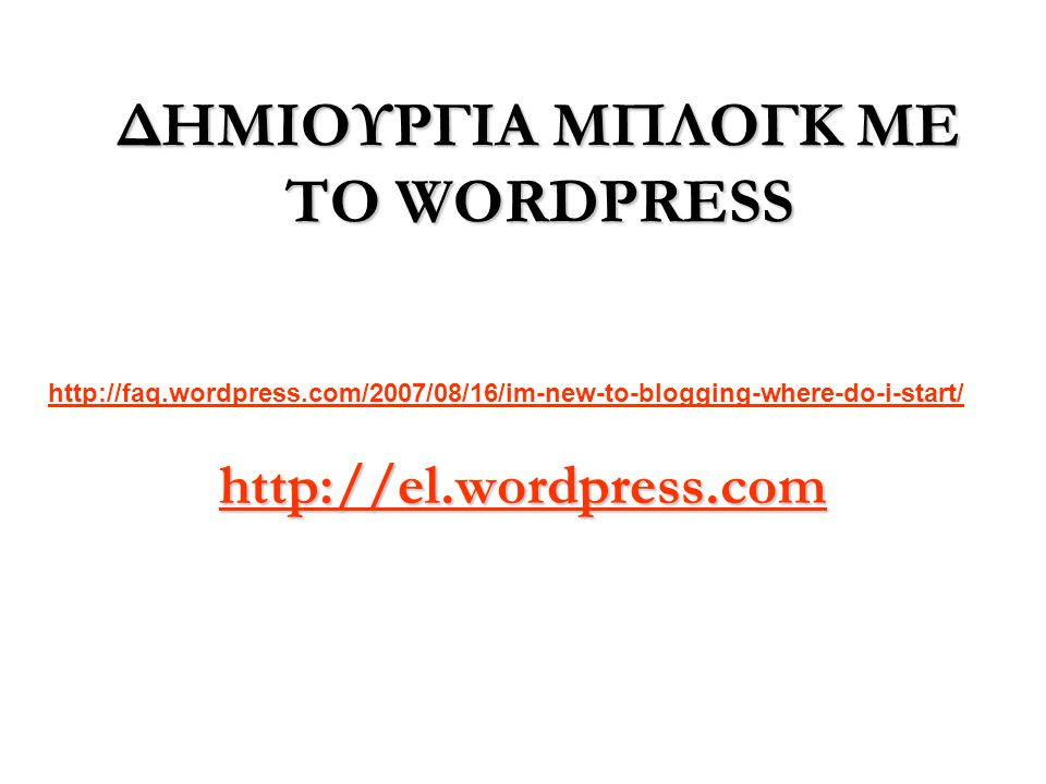 ΔΗΜΙΟΥΡΓΙΑ ΜΠΛΟΓΚ ΜΕ ΤΟ WORDPRESS http://el.wordpress.com http://faq.wordpress.com/2007/08/16/im-new-to-blogging-where-do-i-start/