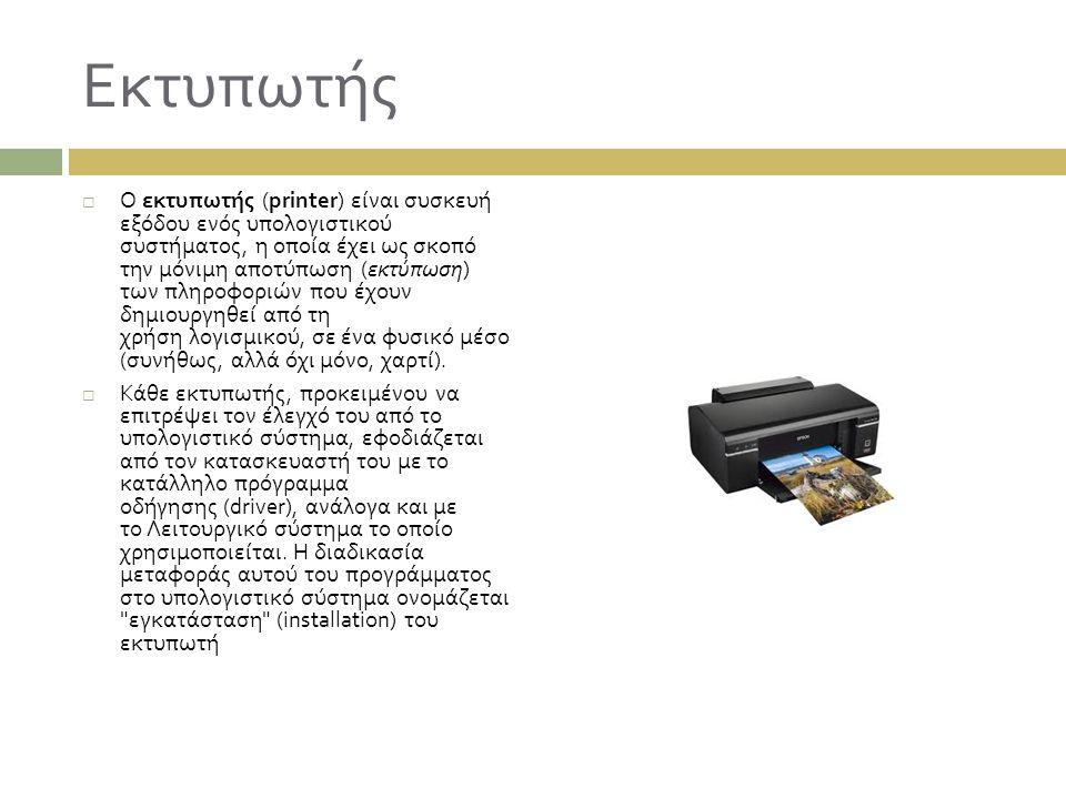 Εκτυπωτής  Ο εκτυπωτής (printer) είναι συσκευή εξόδου ενός υπολογιστικού συστήματος, η οποία έχει ως σκοπό την μόνιμη αποτύπωση ( εκτύπωση ) των πληρ