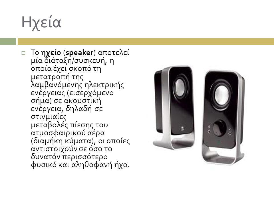 Ηχεία  Το ηχείο (speaker) αποτελεί μία διάταξη / συσκευή, η οποία έχει σκοπό τη μετατροπή της λαμβανόμενης ηλεκτρικής ενέργειας ( εισερχόμενο σήμα )