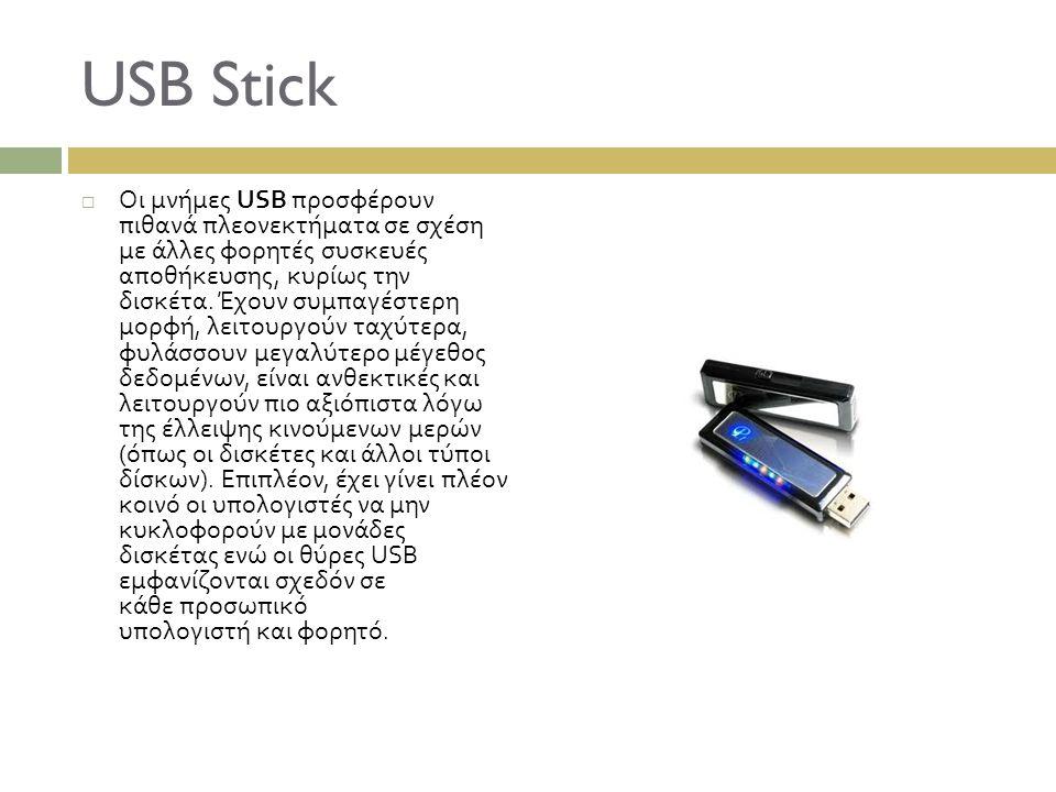 USB Stick  Οι μνήμες USB προσφέρουν πιθανά πλεονεκτήματα σε σχέση με άλλες φορητές συσκευές αποθήκευσης, κυρίως την δισκέτα. Έχουν συμπαγέστερη μορφή