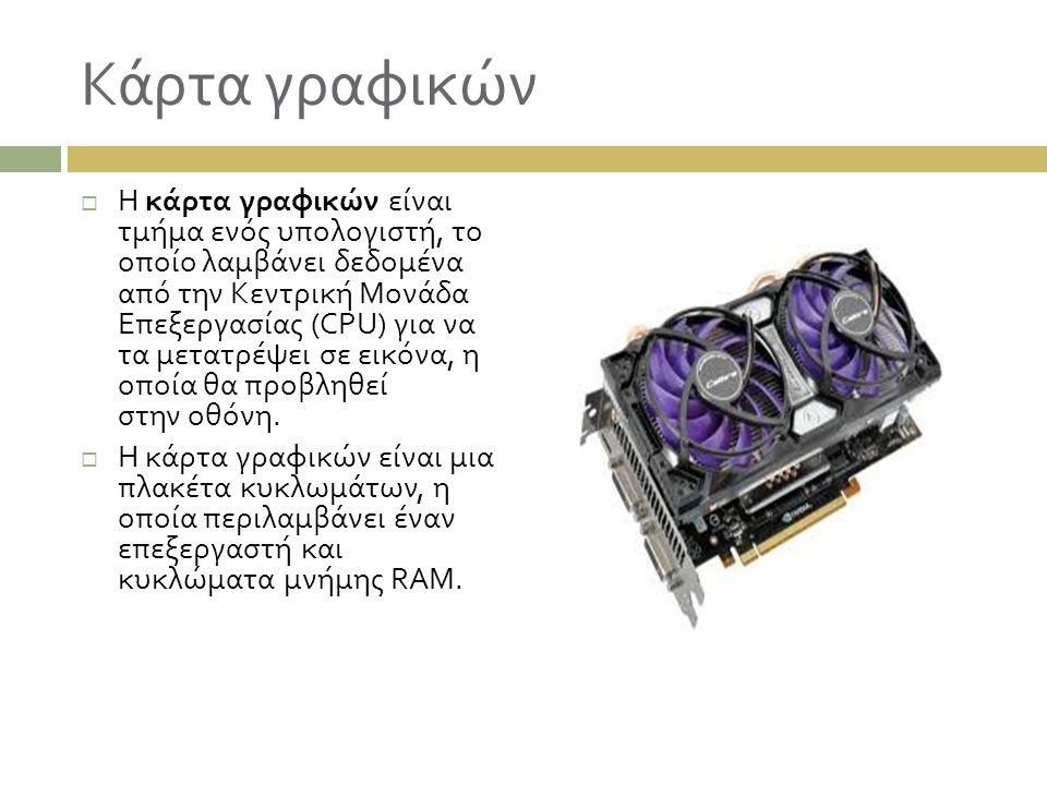 Κάρτα γραφικών  Η κάρτα γραφικών είναι τμήμα ενός υπολογιστή, το οποίο λαμβάνει δεδομένα από την Κεντρική Μονάδα Επεξεργασίας (CPU) για να τα μετατρέ
