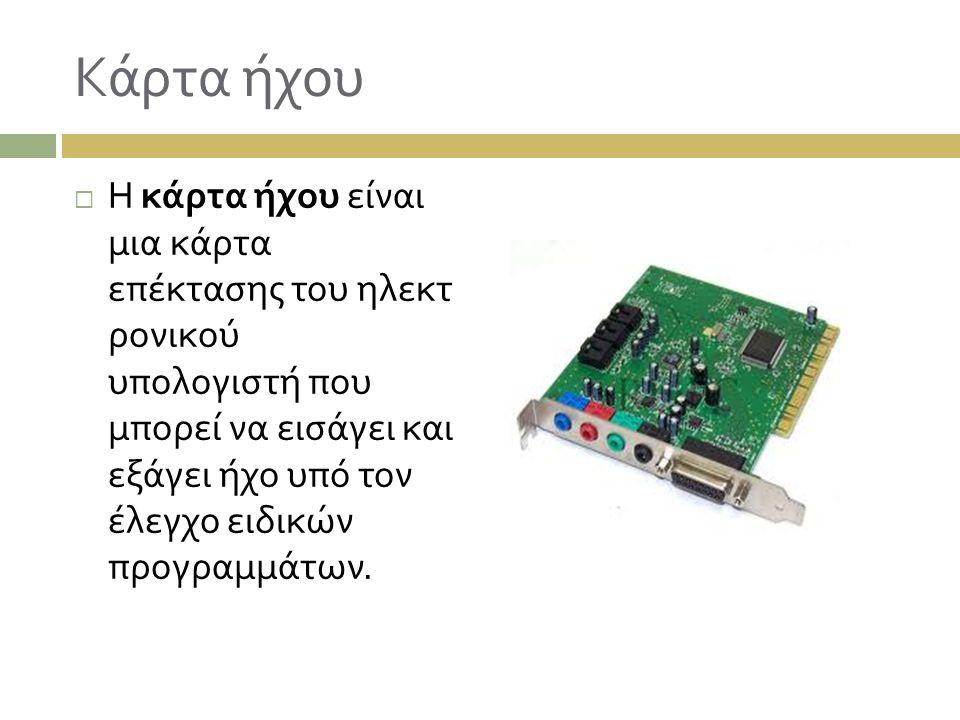 Κάρτα ήχου  Η κάρτα ήχου είναι μια κάρτα επέκτασης του ηλεκτ ρονικού υπολογιστή που μπορεί να εισάγει και εξάγει ήχο υπό τον έλεγχο ειδικών προγραμμά