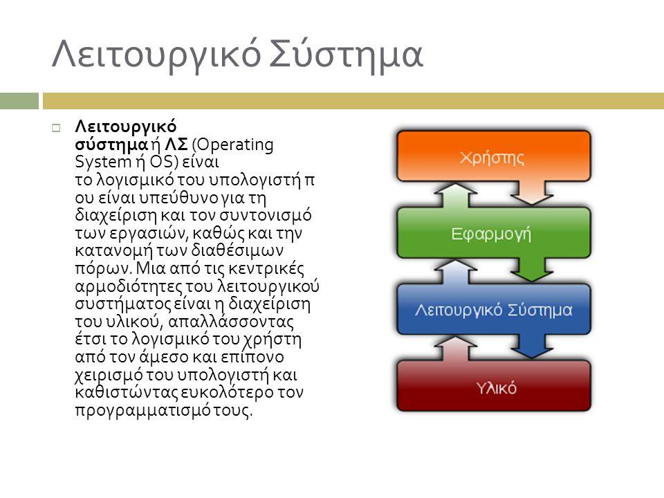 Λειτουργικό Σύστημα  Λειτουργικό σύστημα ή ΛΣ (Operating System ή OS) είναι το λογισμικό του υπολογιστή π ου είναι υπεύθυνο για τη διαχείριση και τον