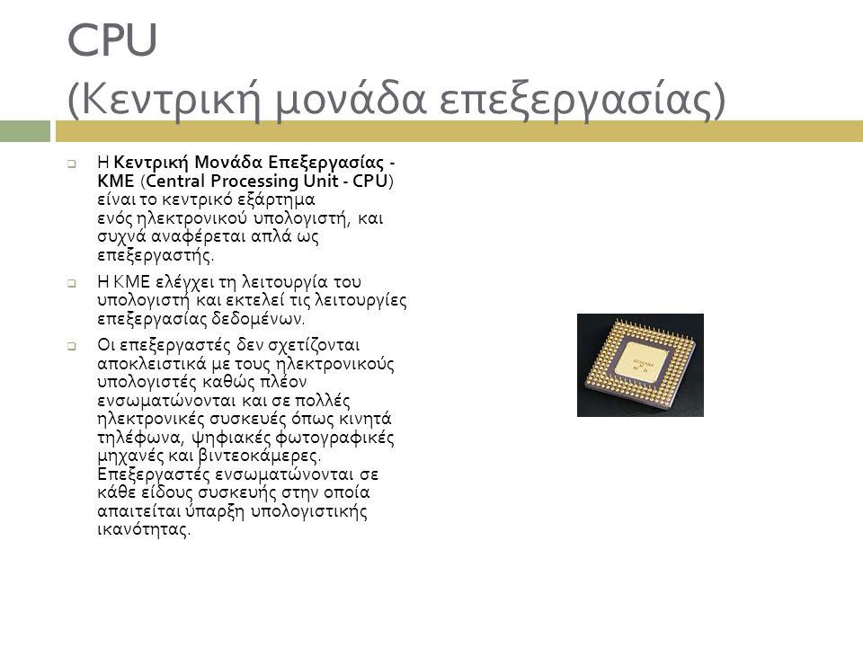 CPU ( Κεντρική μονάδα επεξεργασίας )  Η Κεντρική Μονάδα Επεξεργασίας - ΚΜΕ (Central Processing Unit - CPU) είναι το κεντρικό εξάρτημα ενός ηλεκτρονικ