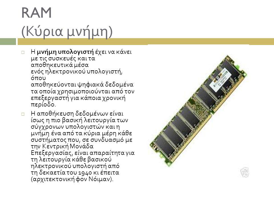 RAM ( Κύρια μνήμη )  Η μνήμη υπολογιστή έχει να κάνει με τις συσκευές και τα αποθηκευτικά μέσα ενός ηλεκτρονικού υπολογιστή, όπου αποθηκεύονται ψηφια