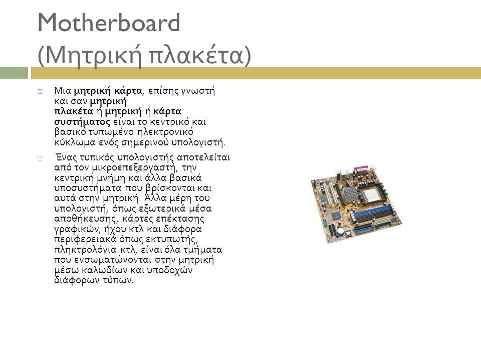 Motherboard ( Μητρική πλακέτα )  Μια μητρική κάρτα, επίσης γνωστή και σαν μητρική πλακέτα ή μητρική ή κάρτα συστήματος είναι το κεντρικό και βασικό τ