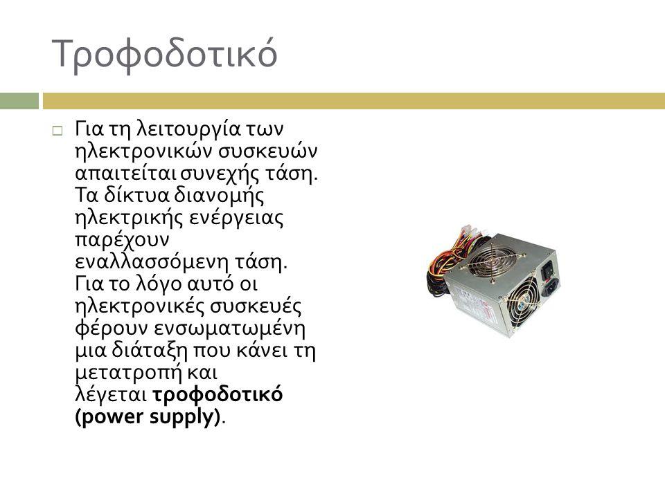 Τροφοδοτικό  Για τη λειτουργία των ηλεκτρονικών συσκευών απαιτείται συνεχής τάση. Τα δίκτυα διανομής ηλεκτρικής ενέργειας παρέχουν εναλλασσόμενη τάση