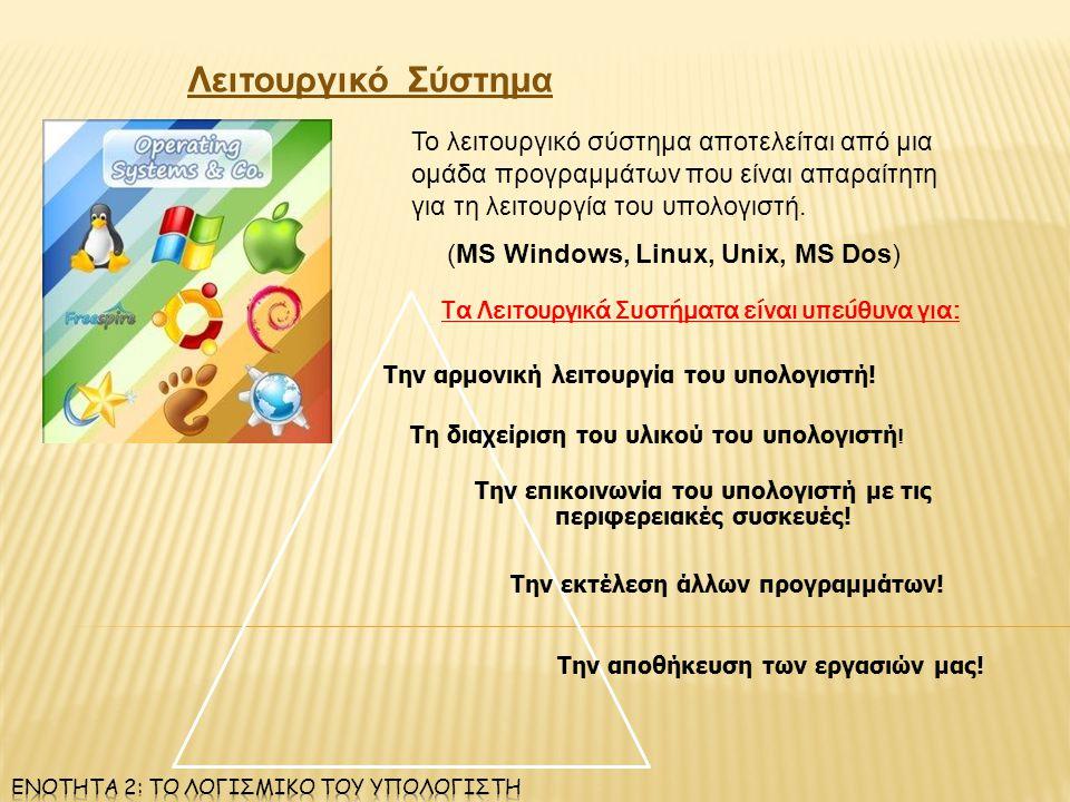 Λειτουργικό Σύστημα Το λειτουργικό σύστημα αποτελείται από μια ομάδα προγραμμάτων που είναι απαραίτητη για τη λειτουργία του υπολογιστή. (MS Windows,