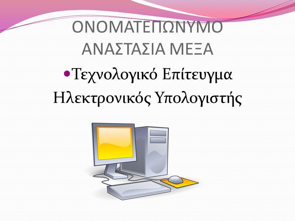 ΟΝΟΜΑΤΕΠΩΝΥΜΟ ΑΝΑΣΤΑΣΙΑ ΜΕΞΑ Τεχνολογικό Επίτευγμα Ηλεκτρονικός Υπολογιστής