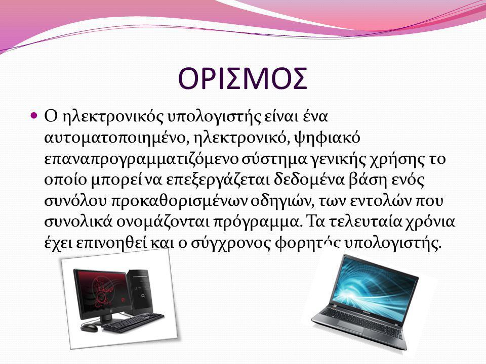 ΟΡΙΣΜΟΣ Ο ηλεκτρονικός υπολογιστής είναι ένα αυτοματοποιημένο, ηλεκτρονικό, ψηφιακό επαναπρογραμματιζόμενο σύστημα γενικής χρήσης το οποίο μπορεί να ε