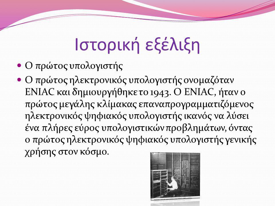Ιστορική εξέλιξη Ο πρώτος υπολογιστής Ο πρώτος ηλεκτρονικός υπολογιστής ονομαζόταν ENIAC και δημιουργήθηκε το 1943. Ο ENIAC, ήταν ο πρώτος μεγάλης κλί