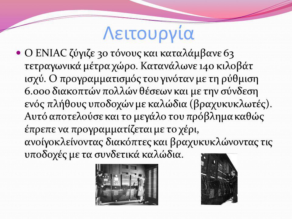 Λειτουργία Ο ENIAC ζύγιζε 30 τόνους και καταλάμβανε 63 τετραγωνικά μέτρα χώρο. Κατανάλωνε 140 κιλοβάτ ισχύ. Ο προγραμματισμός του γινόταν με τη ρύθμισ