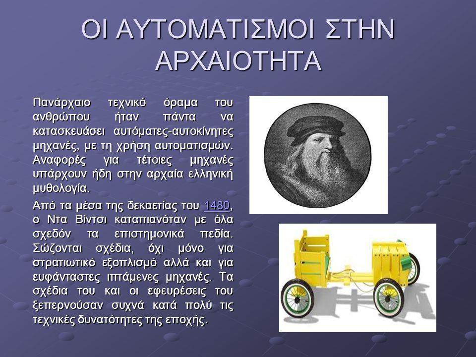 ΟΙ ΑΥΤΟΜΑΤΙΣΜΟΙ ΣΤΗΝ ΑΡΧΑΙΟΤΗΤΑ Πανάρχαιο τεχνικό όραμα του ανθρώπου ήταν πάντα να κατασκευάσει αυτόματες-αυτοκίνητες μηχανές, με τη χρήση αυτοματισμώ