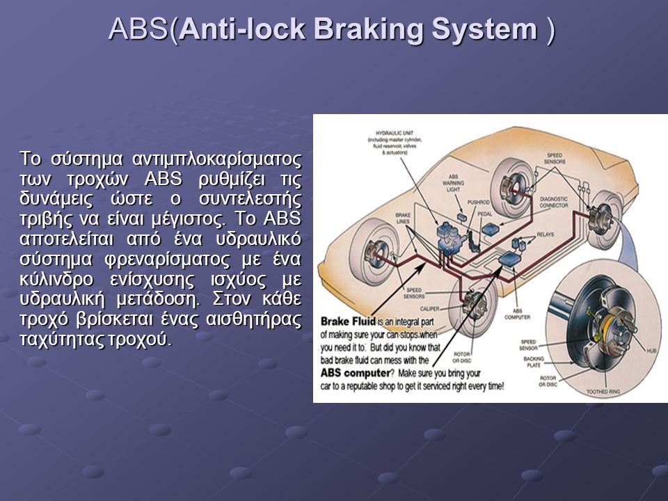 ABS(Anti-lock Braking System ) Το σύστημα αντιμπλοκαρίσματος των τροχών ABS ρυθμίζει τις δυνάμεις ώστε ο συντελεστής τριβής να είναι μέγιστος. Το ABS