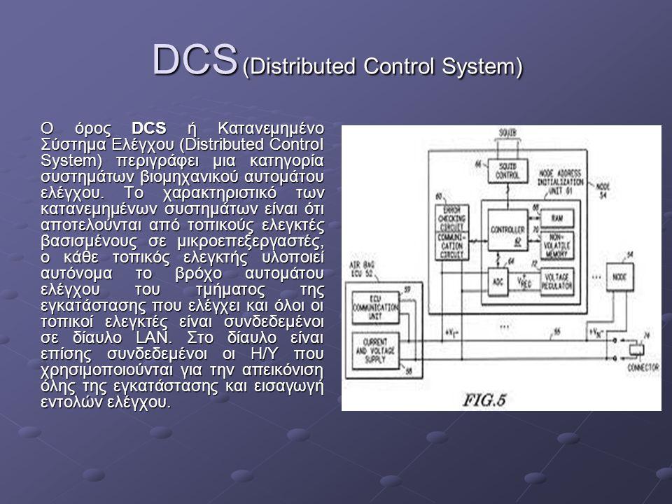 DCS (Distributed Control System) Ο όρος DCS ή Κατανεμημένο Σύστημα Ελέγχου (Distributed Control System) περιγράφει μια κατηγορία συστημάτων βιομηχανικ