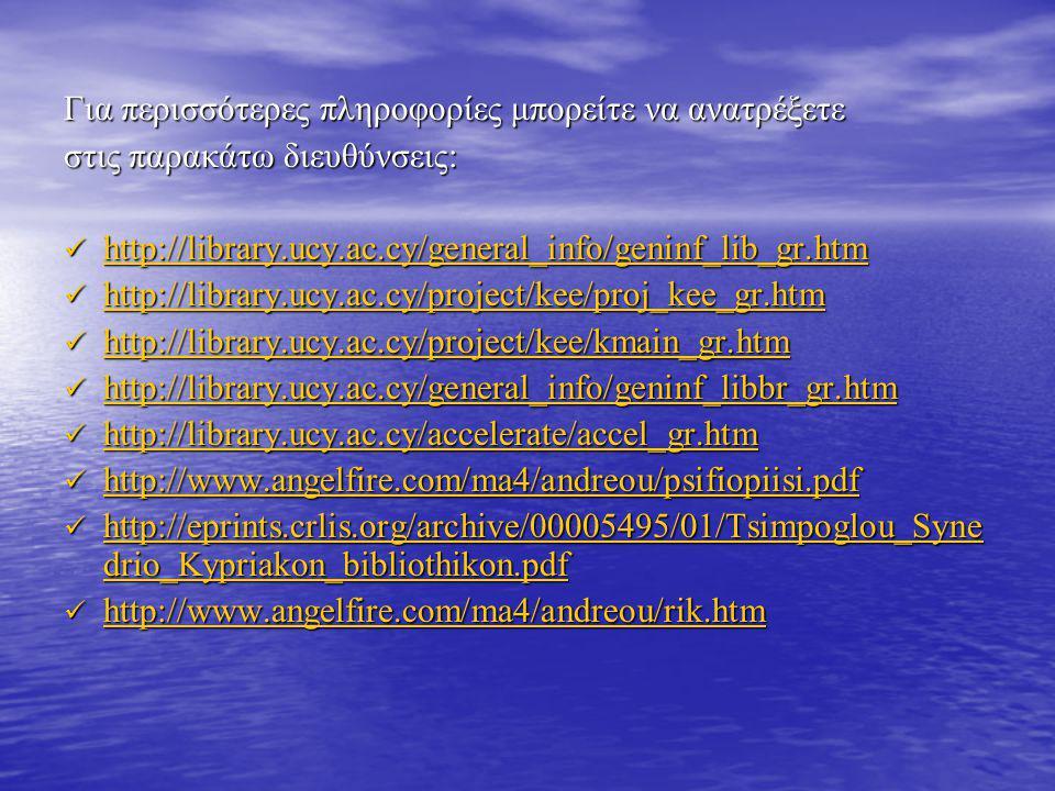 Για περισσότερες πληροφορίες μπορείτε να ανατρέξετε στις παρακάτω διευθύνσεις: http://library.ucy.ac.cy/general_info/geninf_lib_gr.htm http://library.ucy.ac.cy/general_info/geninf_lib_gr.htm http://library.ucy.ac.cy/general_info/geninf_lib_gr.htm http://library.ucy.ac.cy/project/kee/proj_kee_gr.htm http://library.ucy.ac.cy/project/kee/proj_kee_gr.htm http://library.ucy.ac.cy/project/kee/proj_kee_gr.htm http://library.ucy.ac.cy/project/kee/kmain_gr.htm http://library.ucy.ac.cy/project/kee/kmain_gr.htm http://library.ucy.ac.cy/project/kee/kmain_gr.htm http://library.ucy.ac.cy/general_info/geninf_libbr_gr.htm http://library.ucy.ac.cy/general_info/geninf_libbr_gr.htm http://library.ucy.ac.cy/general_info/geninf_libbr_gr.htm http://library.ucy.ac.cy/accelerate/accel_gr.htm http://library.ucy.ac.cy/accelerate/accel_gr.htm http://library.ucy.ac.cy/accelerate/accel_gr.htm http://www.angelfire.com/ma4/andreou/psifiopiisi.pdf http://www.angelfire.com/ma4/andreou/psifiopiisi.pdf http://www.angelfire.com/ma4/andreou/psifiopiisi.pdf http://eprints.crlis.org/archive/00005495/01/Tsimpoglou_Syne drio_Kypriakon_bibliothikon.pdf http://eprints.crlis.org/archive/00005495/01/Tsimpoglou_Syne drio_Kypriakon_bibliothikon.pdf http://eprints.crlis.org/archive/00005495/01/Tsimpoglou_Syne drio_Kypriakon_bibliothikon.pdf http://eprints.crlis.org/archive/00005495/01/Tsimpoglou_Syne drio_Kypriakon_bibliothikon.pdf http://www.angelfire.com/ma4/andreou/rik.htm http://www.angelfire.com/ma4/andreou/rik.htm http://www.angelfire.com/ma4/andreou/rik.htm http://www.angelfire.com/ma4/andreou/rik.htm