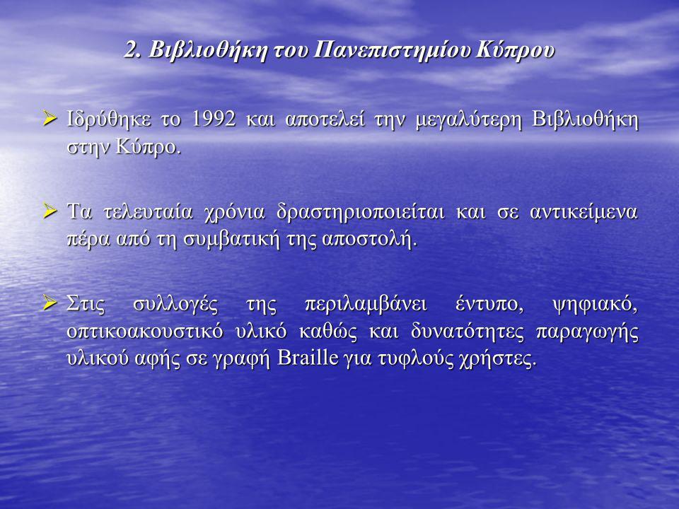 2. Βιβλιοθήκη του Πανεπιστημίου Κύπρου  Ιδρύθηκε το 1992 και αποτελεί την μεγαλύτερη Βιβλιοθήκη στην Κύπρο.  Τα τελευταία χρόνια δραστηριοποιείται κ