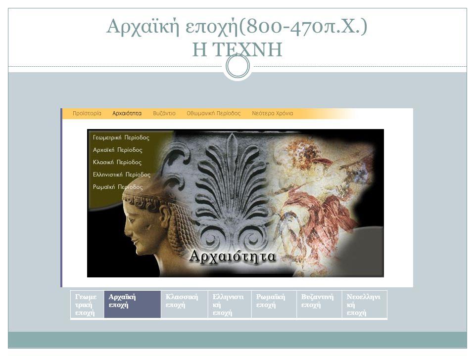 Αρχαϊκή εποχή(800-470π.Χ.) Η ΤΕΧΝΗ Γεωμε τρική εποχή Αρχαϊκή εποχή Κλασσική εποχή Ελληνιστι κή εποχή Ρωμαϊκή εποχή Βυζαντινή εποχή Νεοελληνι κή εποχή