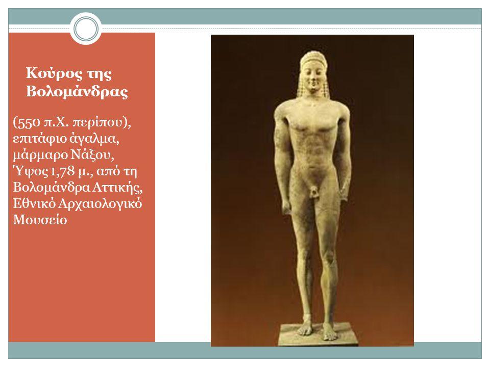 Κούρος της Βολομάνδρας (550 π.Χ. περίπου), επιτάφιο άγαλμα, μάρμαρο Νάξου, Ύψος 1,78 μ., από τη Βολομάνδρα Αττικής, Εθνικό Αρχαιολογικό Μουσείο