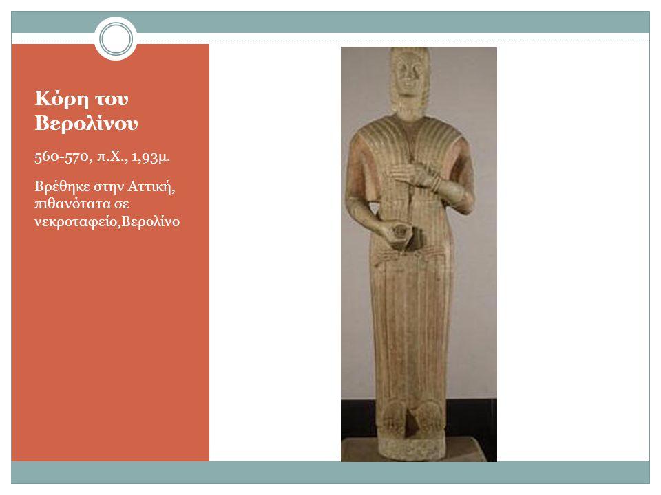 Κόρη του Βερολίνου 560-570, π.Χ., 1,93μ. Βρέθηκε στην Αττική, πιθανότατα σε νεκροταφείο,Βερολίνο