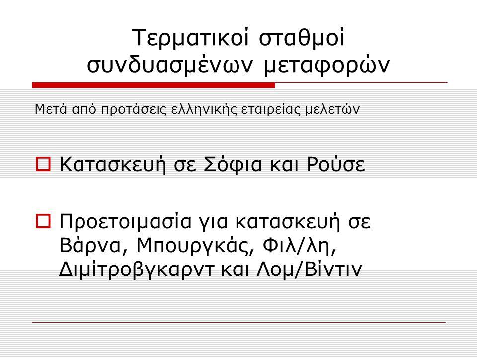 Τερματικοί σταθμοί συνδυασμένων μεταφορών Μετά από προτάσεις ελληνικής εταιρείας μελετών  Κατασκευή σε Σόφια και Ρούσε  Προετοιμασία για κατασκευή σε Βάρνα, Μπουργκάς, Φιλ/λη, Διμίτροβγκαρντ και Λομ/Βίντιν
