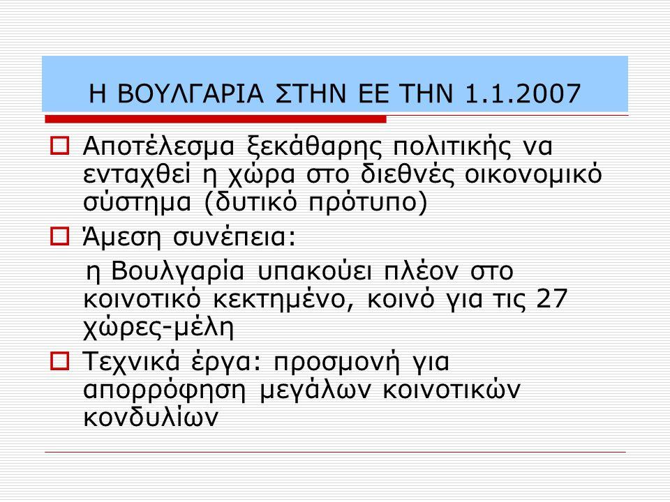 Η ΒΟΥΛΓΑΡΙΑ ΣΤΗΝ ΕΕ ΤΗΝ 1.1.2007  Αποτέλεσμα ξεκάθαρης πολιτικής να ενταχθεί η χώρα στο διεθνές οικονομικό σύστημα (δυτικό πρότυπο)  Άμεση συνέπεια: η Βουλγαρία υπακούει πλέον στο κοινοτικό κεκτημένο, κοινό για τις 27 χώρες-μέλη  Τεχνικά έργα: προσμονή για απορρόφηση μεγάλων κοινοτικών κονδυλίων