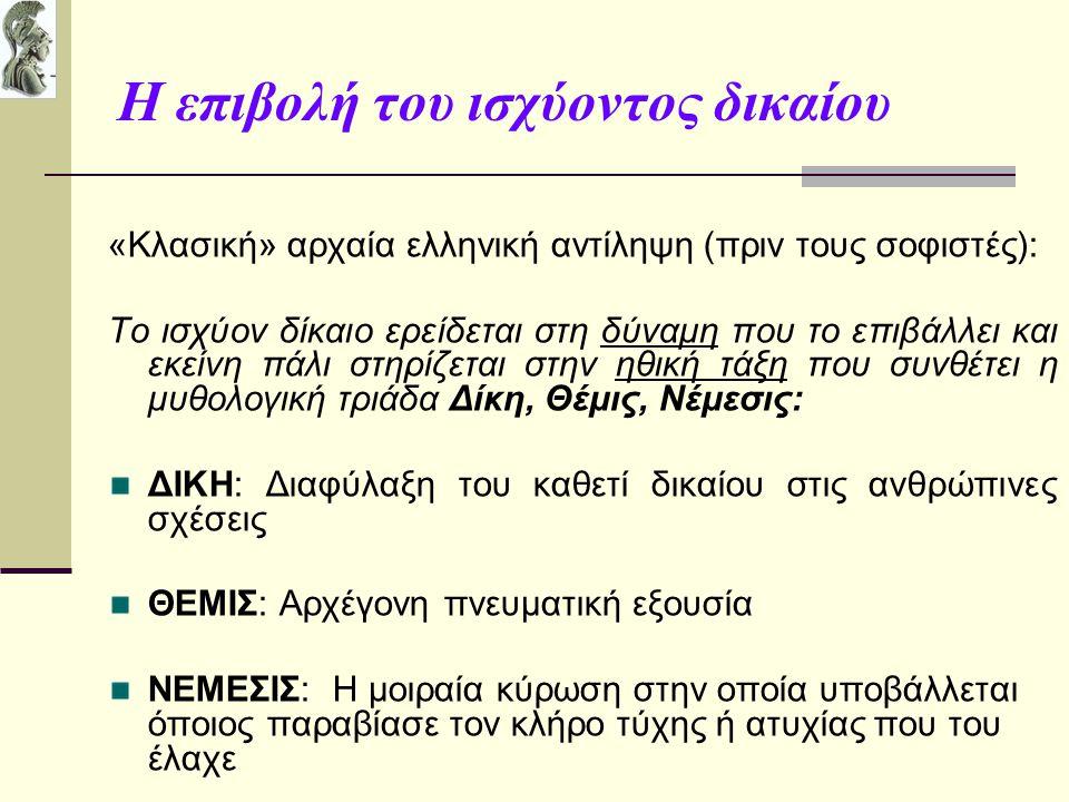 Που βασίζεται η ισχύς του δικαίου;(1) Σοφιστές: Ιπποκρατική Αντίθεση ΝΟΜΟΥ- ΦΥΣΕΩΣ: Πρωταγόρας: Το ισχύον δίκαιο δεν αντιμετωπίζεται στο μέτρο των θεών αλλά στο μέτρο των ανθρώπων Ισχύον Δίκαιον: «Το της καθεστηκυίας αρχής ξυμφέρον» (Θρασύμαχος κατά Πλάτωνα, Πολιτεία) Δίκαιον εκ Φύσεως: «Από το ισχύον δίκαιο υπερέχει εκείνο που υπαγορεύεται από την φύση και βασίζεται στην επικράτηση του ικανότερου ή/και δυνατότερου» (Καλλικλής κατά Πλάτωνα, Γοργίας)