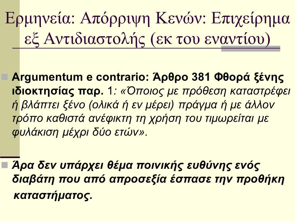 Ερμηνεία: Απόρριψη Κενών: Επιχείρημα εξ Αντιδιαστολής (εκ του εναντίου) Argumentum e contrario: Άρθρο 381 Φθορά ξένης ιδιοκτησίας παρ. 1: «Όποιος με π
