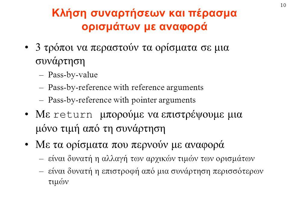 10 Κλήση συναρτήσεων και πέρασμα ορισμάτων με αναφορά 3 τρόποι να περαστούν τα ορίσματα σε μια συνάρτηση –Pass-by-value –Pass-by-reference with refere