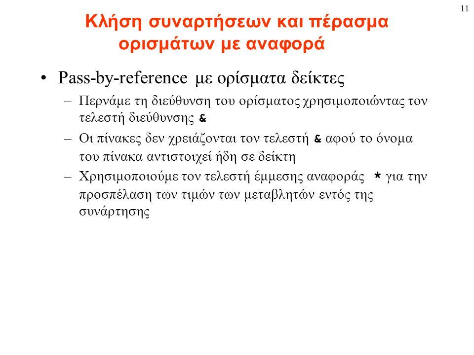11 Κλήση συναρτήσεων και πέρασμα ορισμάτων με αναφορά Pass-by-reference με ορίσματα δείκτες –Περνάμε τη διεύθυνση του ορίσματος χρησιμοποιώντας τον τε
