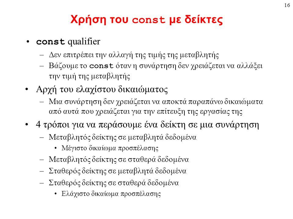 16 Χρήση του const με δείκτες const qualifier –Δεν επιτρέπει την αλλαγή της τιμής της μεταβλητής –Βάζουμε το const όταν η συνάρτηση δεν χρειάζεται να