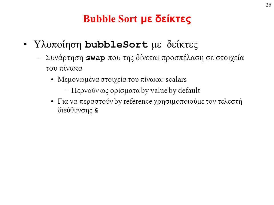 26 Bubble Sort με δείκτες Υλοποίηση bubbleSort με δείκτες –Συνάρτηση swap που της δίνεται προσπέλαση σε στοιχεία του πίνακα Μεμονωμένα στοιχεία του πί