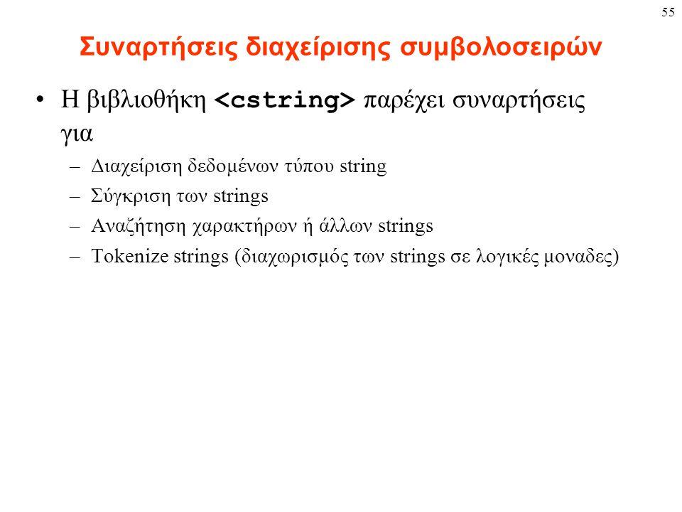 55 Συναρτήσεις διαχείρισης συμβολοσειρών Η βιβλιοθήκη παρέχει συναρτήσεις για –Διαχείριση δεδομένων τύπου string –Σύγκριση των strings –Αναζήτηση χαρα