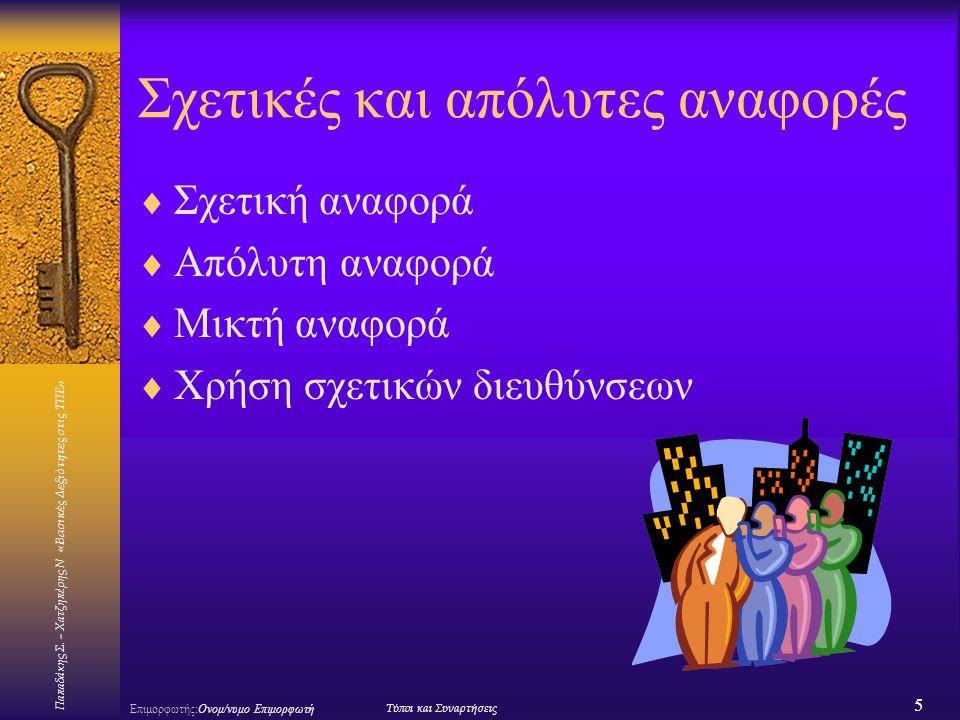 Παπαδάκης Σ. – Χατζηπέρης Ν «Βασικές Δεξιότητες στις ΤΠΕ» 5 Επιμορφωτής:Ονομ/νυμο ΕπιμορφωτήΤύποι και Συναρτήσεις Σχετικές και απόλυτες αναφορές  Σχε