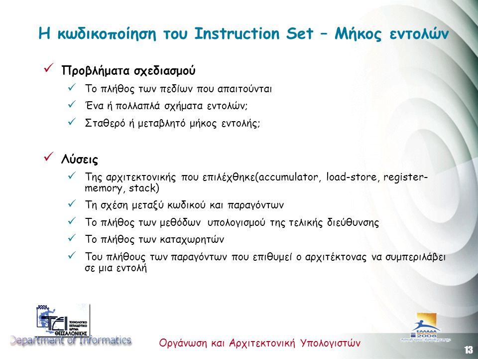 13 Οργάνωση και Αρχιτεκτονική Υπολογιστών Η κωδικοποίηση του Instruction Set – Μήκος εντολών Προβλήματα σχεδιασμού Το πλήθος των πεδίων που απαιτούνται Ένα ή πολλαπλά σχήματα εντολών; Σταθερό ή μεταβλητό μήκος εντολής; Λύσεις Της αρχιτεκτονικής που επιλέχθηκε(accumulator, load-store, register- memory, stack) Τη σχέση μεταξύ κωδικού και παραγόντων Το πλήθος των μεθόδων υπολογισμού της τελικής διεύθυνσης Το πλήθος των καταχωρητών Του πλήθους των παραγόντων που επιθυμεί ο αρχιτέκτονας να συμπεριλάβει σε μια εντολή