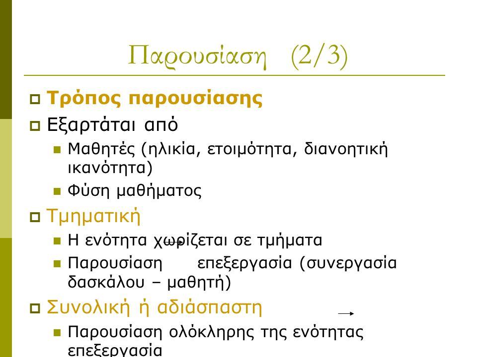 Παρουσίαση (2/3)  Τρόπος παρουσίασης  Εξαρτάται από Μαθητές (ηλικία, ετοιμότητα, διανοητική ικανότητα) Φύση μαθήματος  Τμηματική Η ενότητα χωρίζεται σε τμήματα Παρουσίαση επεξεργασία (συνεργασία δασκάλου – μαθητή)  Συνολική ή αδιάσπαστη Παρουσίαση ολόκληρης της ενότητας επεξεργασία