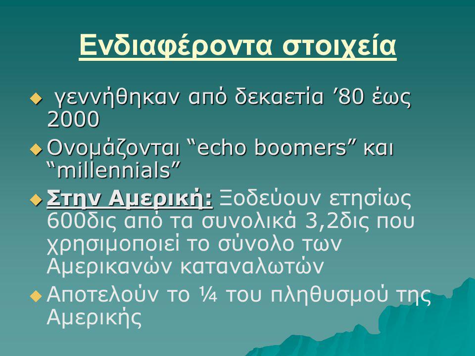 Ενδιαφέροντα στοιχεία  γεννήθηκαν από δεκαετία '80 έως 2000  Ονομάζονται echo boomers και millennials  Στην Αμερική:  Στην Αμερική: Ξοδεύουν ετησίως 600δις από τα συνολικά 3,2δις που χρησιμοποιεί το σύνολο των Αμερικανών καταναλωτών   Αποτελούν το ¼ του πληθυσμού της Αμερικής