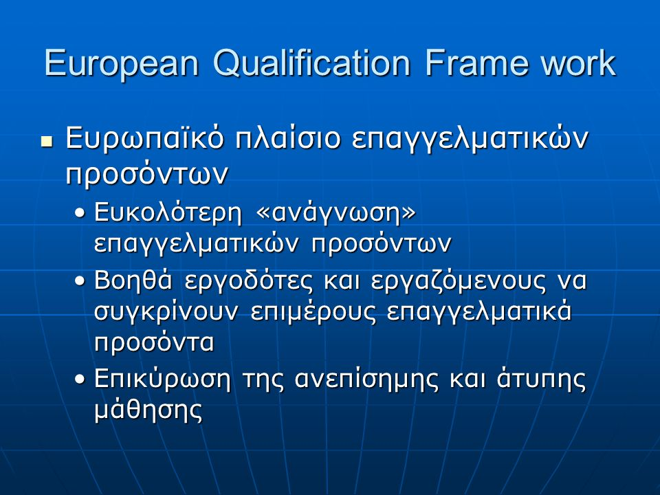 European Qualification Frame work Ευρωπαϊκό πλαίσιο επαγγελματικών προσόντων Ευρωπαϊκό πλαίσιο επαγγελματικών προσόντων Ευκολότερη «ανάγνωση» επαγγελματικών προσόντωνΕυκολότερη «ανάγνωση» επαγγελματικών προσόντων Βοηθά εργοδότες και εργαζόμενους να συγκρίνουν επιμέρους επαγγελματικά προσόνταΒοηθά εργοδότες και εργαζόμενους να συγκρίνουν επιμέρους επαγγελματικά προσόντα Επικύρωση της ανεπίσημης και άτυπης μάθησηςΕπικύρωση της ανεπίσημης και άτυπης μάθησης