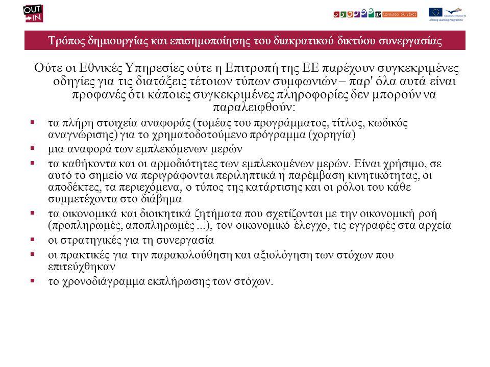 Τρόπος δημιουργίας και επισημοποίησης του διακρατικού δικτύου συνεργασίας Ούτε οι Εθνικές Υπηρεσίες ούτε η Επιτροπή της ΕΕ παρέχουν συγκεκριμένες οδηγίες για τις διατάξεις τέτοιων τύπων συμφωνιών – παρ όλα αυτά είναι προφανές ότι κάποιες συγκεκριμένες πληροφορίες δεν μπορούν να παραλειφθούν:  τα πλήρη στοιχεία αναφοράς (τομέας του προγράμματος, τίτλος, κωδικός αναγνώρισης) για το χρηματοδοτούμενο πρόγραμμα (χορηγία)  μια αναφορά των εμπλεκόμενων μερών  τα καθήκοντα και οι αρμοδιότητες των εμπλεκομένων μερών.