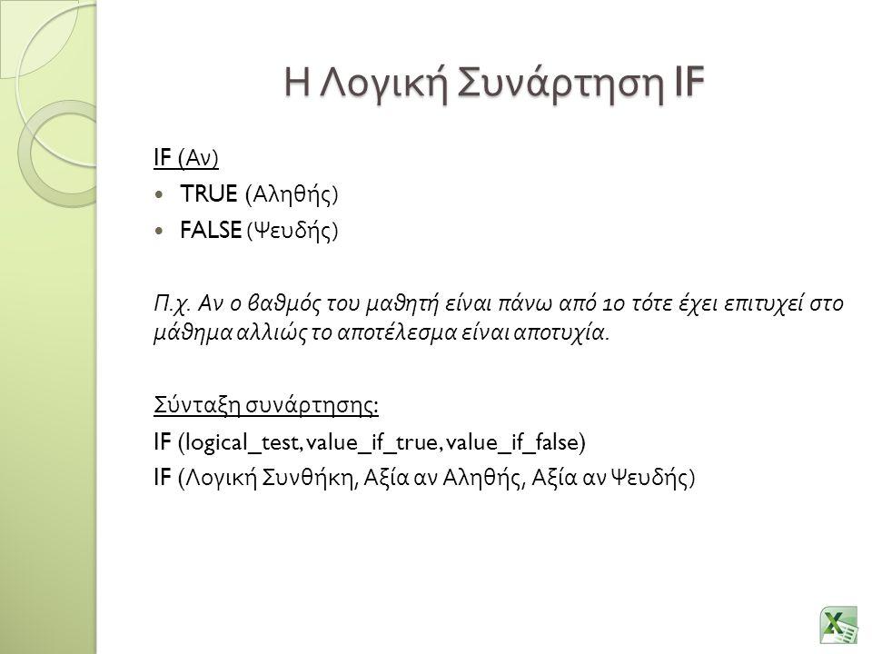 Η Λογική Συνάρτηση IF IF ( Αν ) TRUE ( Αληθής ) FALSE ( Ψευδής ) Π. χ. Αν ο βαθμός του μαθητή είναι πάνω από 10 τότε έχει επιτυχεί στο μάθημα αλλιώς τ