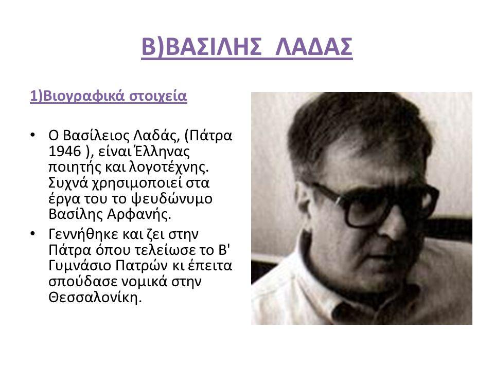 Β)ΒΑΣΙΛΗΣ ΛΑΔΑΣ 1)Βιογραφικά στοιχεία Ο Βασίλειος Λαδάς, (Πάτρα 1946 ), είναι Έλληνας ποιητής και λογοτέχνης. Συχνά χρησιμοποιεί στα έργα του το ψευδώ