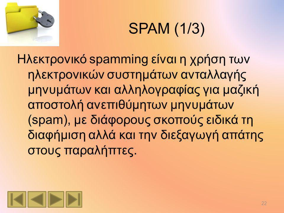 SPAM (1/3) Ηλεκτρονικό spamming είναι η χρήση των ηλεκτρονικών συστημάτων ανταλλαγής μηνυμάτων και αλληλογραφίας για μαζική αποστολή ανεπιθύμητων μηνυμάτων (spam), με διάφορους σκοπούς ειδικά τη διαφήμιση αλλά και την διεξαγωγή απάτης στους παραλήπτες.
