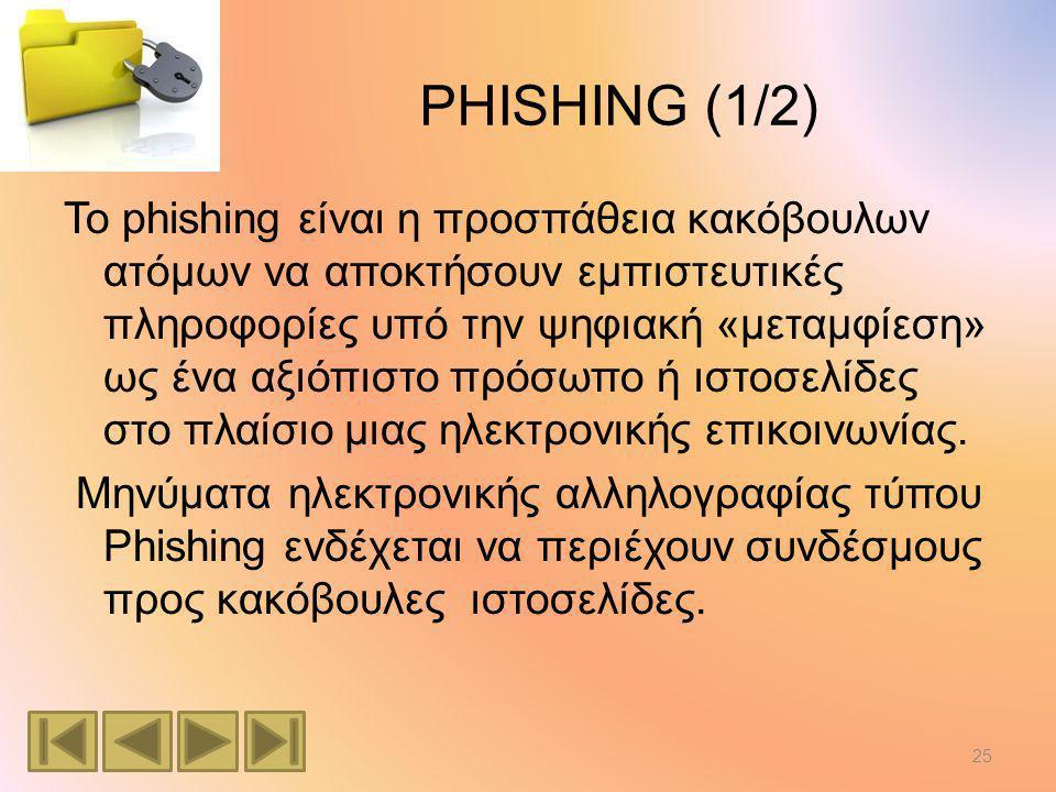 PHISHING (1/2) Το phishing είναι η προσπάθεια κακόβουλων ατόμων να αποκτήσουν εμπιστευτικές πληροφορίες υπό την ψηφιακή «μεταμφίεση» ως ένα αξιόπιστο πρόσωπο ή ιστοσελίδες στο πλαίσιο μιας ηλεκτρονικής επικοινωνίας.