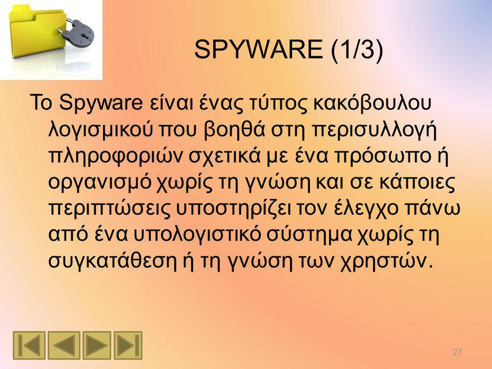 SPYWARE (1/3) Το Spyware είναι ένας τύπος κακόβουλου λογισμικού που βοηθά στη περισυλλογή πληροφοριών σχετικά με ένα πρόσωπο ή οργανισμό χωρίς τη γνώση και σε κάποιες περιπτώσεις υποστηρίζει τον έλεγχο πάνω από ένα υπολογιστικό σύστημα χωρίς τη συγκατάθεση ή τη γνώση των χρηστών.
