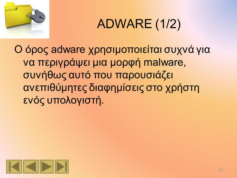 ADWARE (1/2) Ο όρος adware χρησιμοποιείται συχνά για να περιγράψει μια μορφή malware, συνήθως αυτό που παρουσιάζει ανεπιθύμητες διαφημίσεις στο χρήστη ενός υπολογιστή.