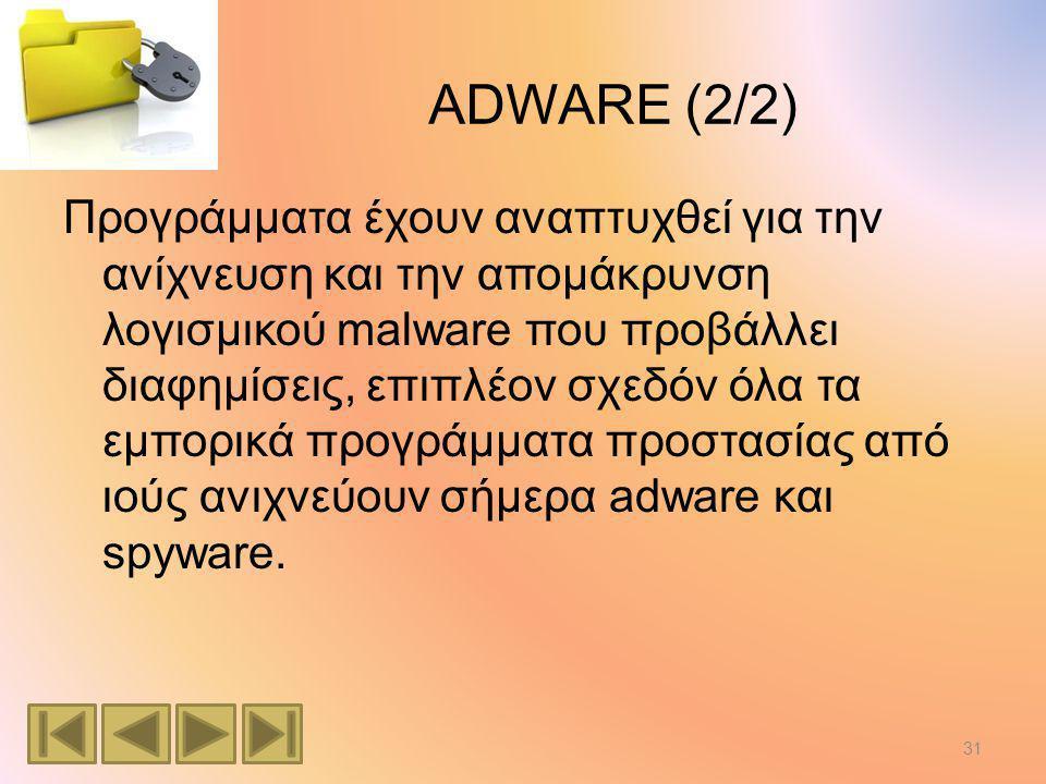 ADWARE (2/2) Προγράμματα έχουν αναπτυχθεί για την ανίχνευση και την απομάκρυνση λογισμικού malware που προβάλλει διαφημίσεις, επιπλέον σχεδόν όλα τα εμπορικά προγράμματα προστασίας από ιούς ανιχνεύουν σήμερα adware και spyware.