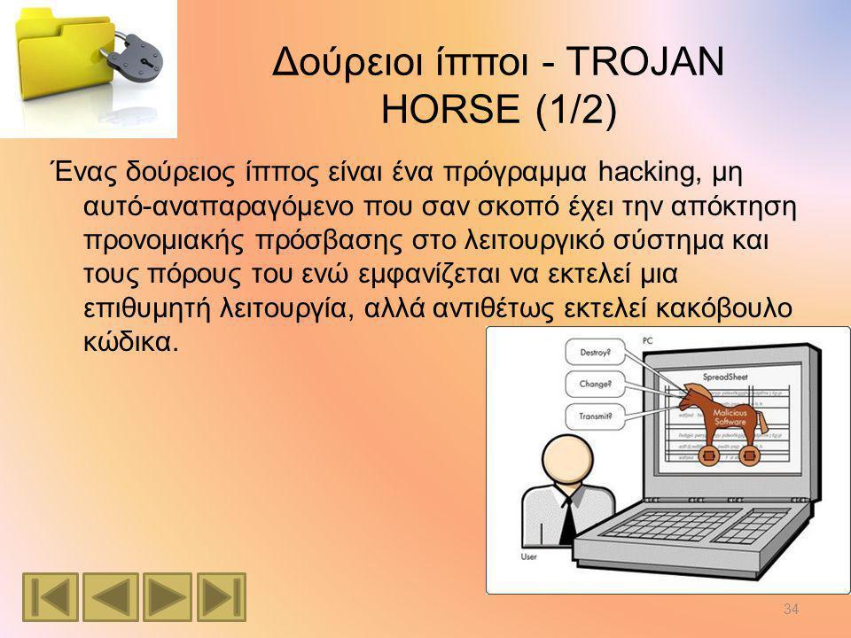 Δούρειοι ίπποι - TROJAN HORSE (1/2) Ένας δούρειος ίππος είναι ένα πρόγραμμα hacking, μη αυτό-αναπαραγόμενο που σαν σκοπό έχει την απόκτηση προνομιακής πρόσβασης στο λειτουργικό σύστημα και τους πόρους του ενώ εμφανίζεται να εκτελεί μια επιθυμητή λειτουργία, αλλά αντιθέτως εκτελεί κακόβουλο κώδικα.